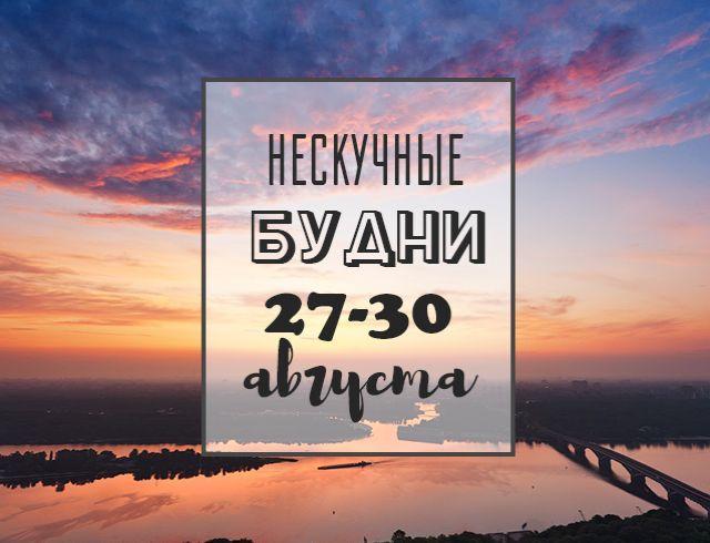 Нескучные будни: куда пойти в Киеве на неделе с 27 по 30 августа