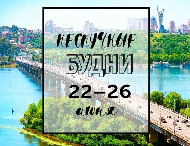 Нескучные будни: куда пойти в Киеве на неделе с 22 по 26 июня