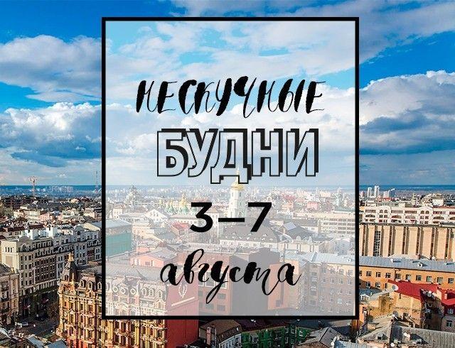 Нескучные будни: куда пойти в Киеве на неделе с 3 по 7 августа
